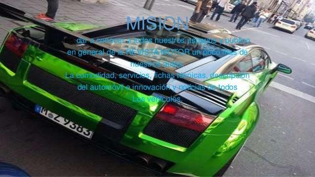MISION Es dar a conocer a todos nuestros usuarios y publico en general de la REVISTA MOTOR un poco mas de nuestros autos. ...