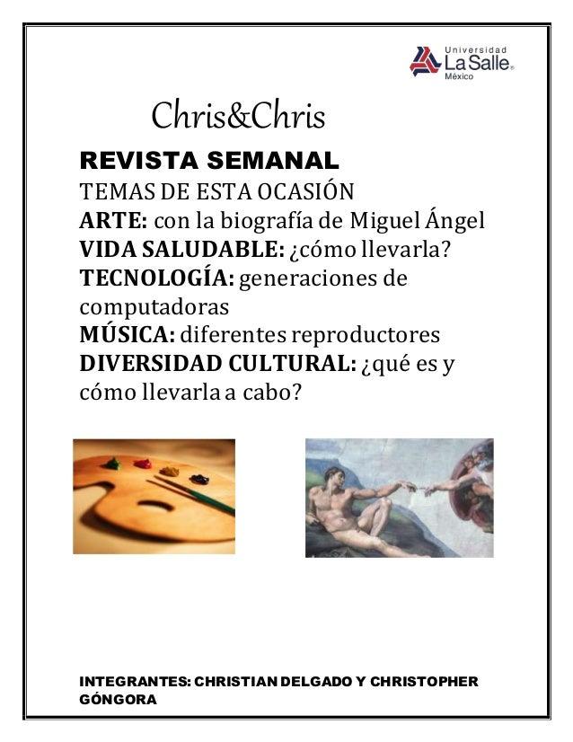 INTEGRANTES: CHRISTIAN DELGADO Y CHRISTOPHER GÓNGORA Chris&Chris REVISTA SEMANAL TEMAS DE ESTA OCASIÓN ARTE: con la biogra...