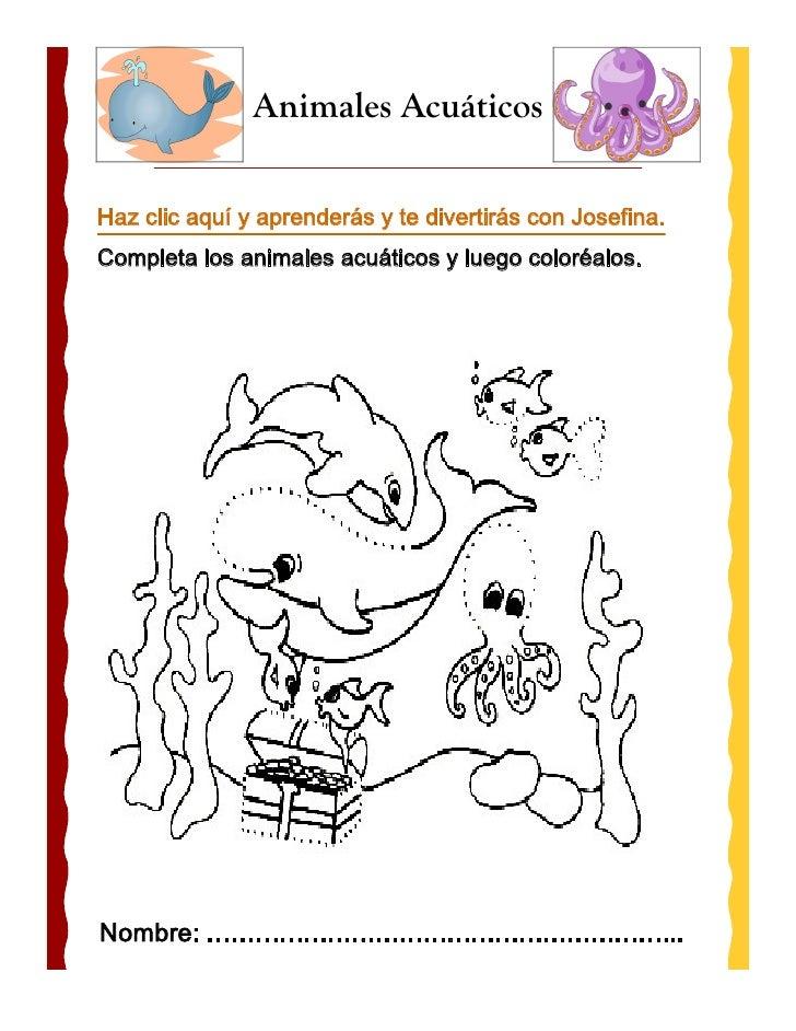 Animales AcuáticosHaz clic aquí y aprenderás y te divertirás con Josefina.Completa los animales acuáticos y luego coloréal...