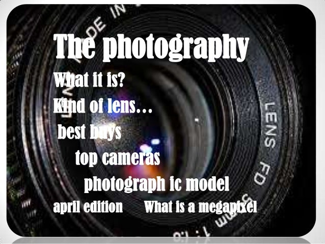 The photographyWhat it is?Kind of lens…best buys   top cameras    photograph ic modelapril edition   What is a megapixel