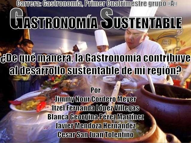 • la gastronomía sustentable se crea con el  objetivo de mejorar las condiciones que  maneja los seis ejes de la sustentab...