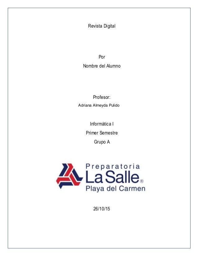 Revista Digital Por Nombre del Alumno Profesor: Adriana Almeyda Pulido Informática I Primer Semestre Grupo A 26/10/15