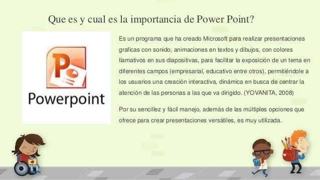 Que es y cual es la importancia de Power Point? Es un programa que ha creado Microsoft para realizar presentaciones grafic...