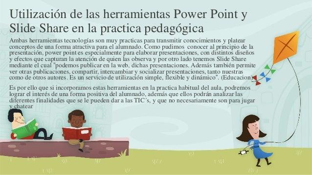 Utilización de las herramientas Power Point y Slide Share en la practica pedagógica Ambas herramientas tecnologías son muy...