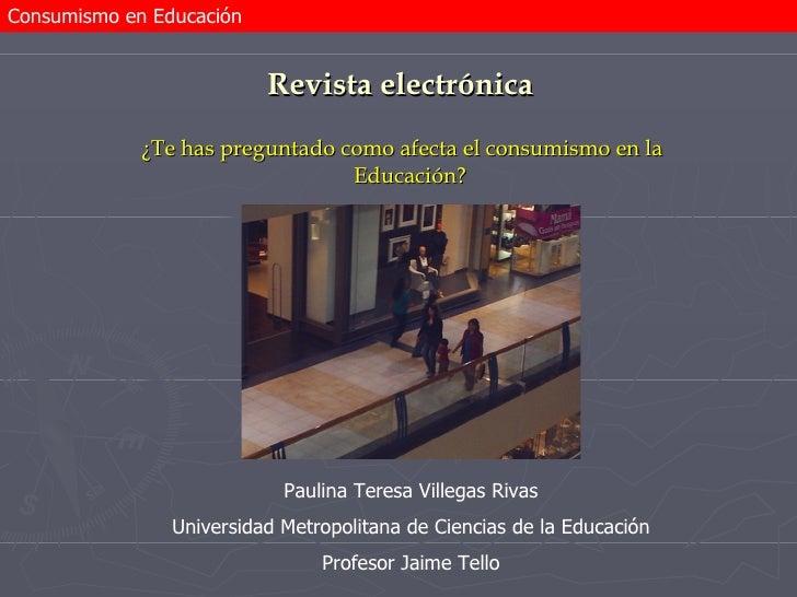 Revista electrónica <ul><li>¿Te has preguntado como afecta el consumismo en la Educación? </li></ul>Paulina Teresa Villega...