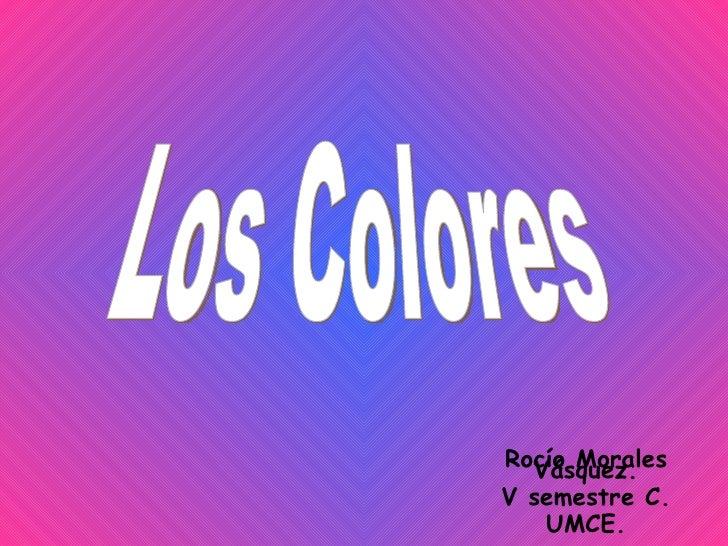 Los Colores Rocío Morales Vásquez. V semestre C. UMCE.