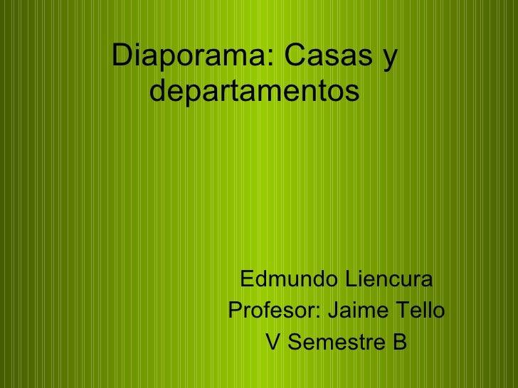 Diaporama: Casas y departamentos Edmundo Liencura Profesor: Jaime Tello V Semestre B
