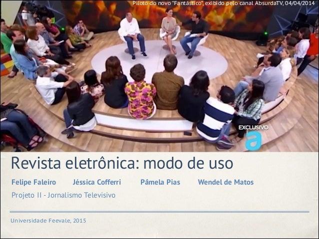 Universidade Feevale, 2015 Revista eletrônica: modo de uso Felipe Faleiro Jéssica Cofferri Pâmela Pias Wendel de Matos Pro...