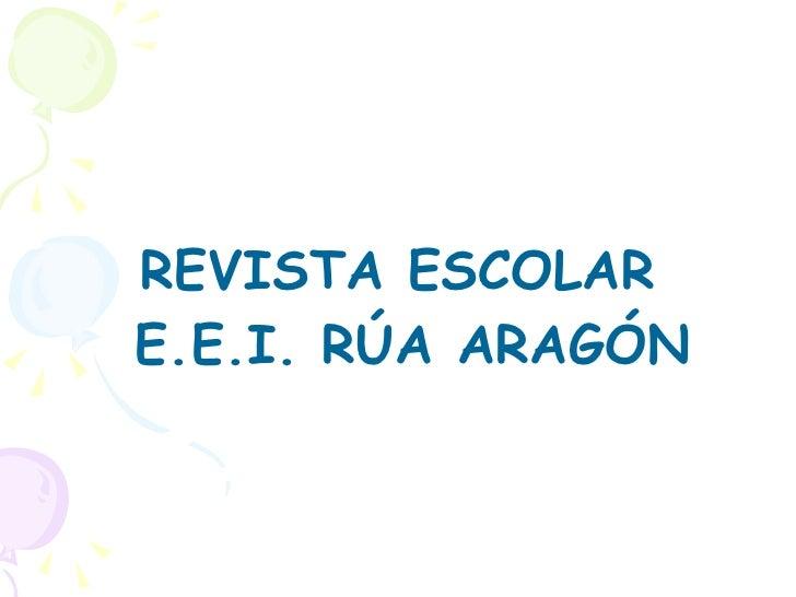 <ul><li>REVISTA ESCOLAR E.E.I. RÚA ARAGÓN </li></ul>