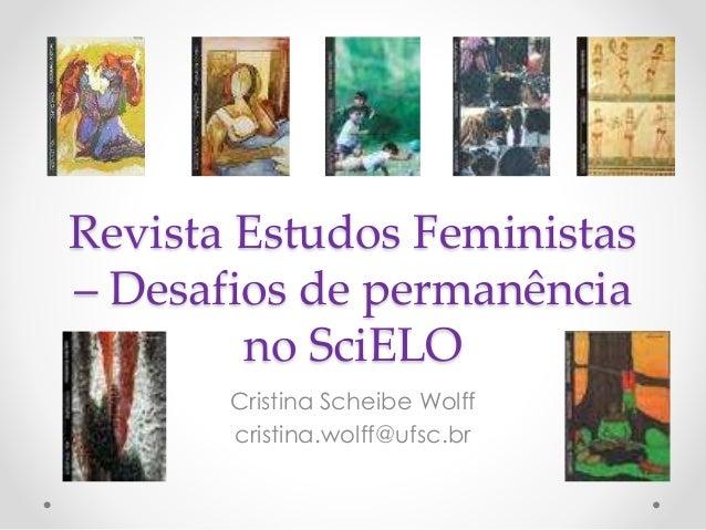 Revista Estudos Feministas – Desafios de permanência no SciELO Cristina Scheibe Wolff cristina.wolff@ufsc.br