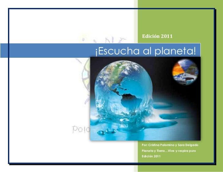 ¡Escucha al planeta!Edición 2011Por: Cristina Palomino y Sara DelgadoPlaneta y Tierra…Vive y respira puroEdición 2011<br /...