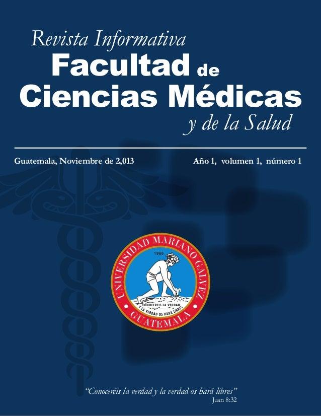 Revista Informativa  Facultad de Ciencias Médicas y de la Salud  Guatemala, Noviembre de 2,013  Año 1, volumen 1, número 1...