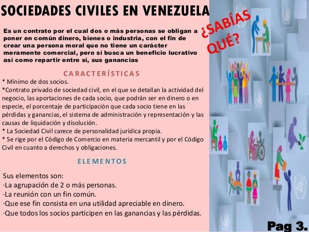 SOCIEDADES CIVILES EN VENEZUELA Es un contrato por el cual dos o más personas se obligan a poner en común dinero, bienes o...