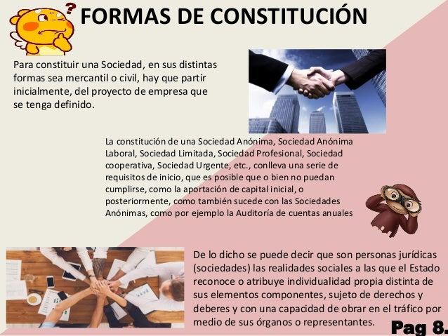 FORMAS DE CONSTITUCIÓN Para constituir una Sociedad, en sus distintas formas sea mercantil o civil, hay que partir inicial...