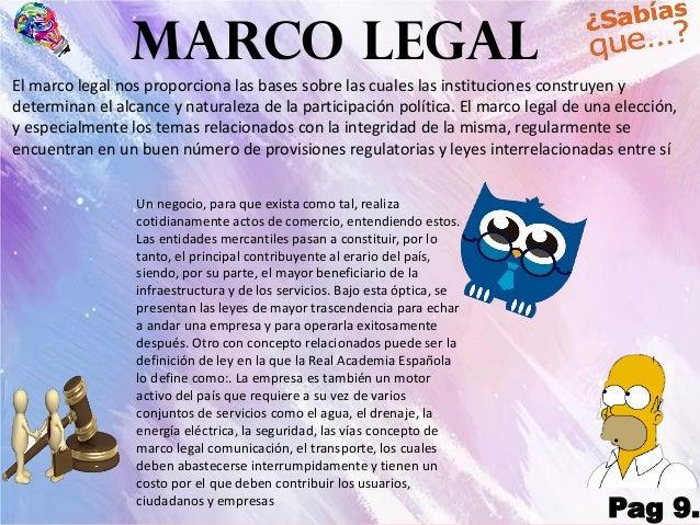 MARCO LEGAL Pag 9. El marco legal nos proporciona las bases sobre las cuales las instituciones construyen y determinan el ...