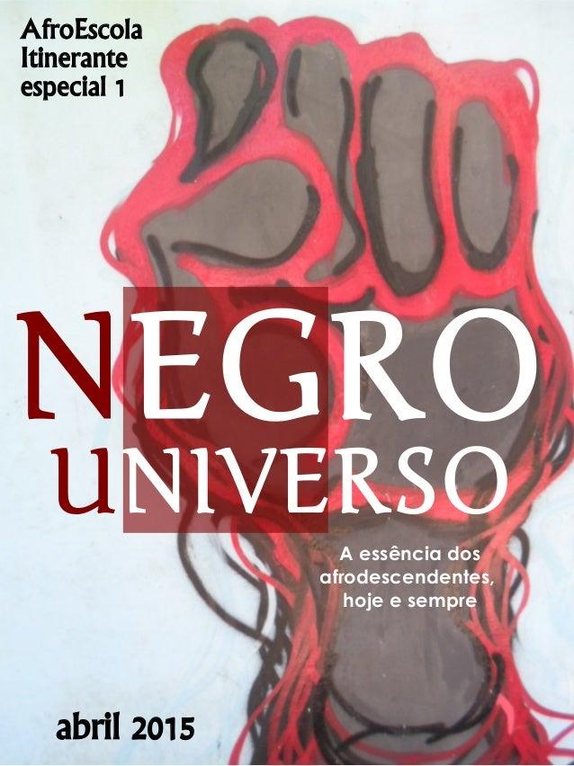 A essência dos afrodescendentes, hoje e sempre abril 2015 NEGRO UNIVERSO AfroEscola Itinerante especial 1