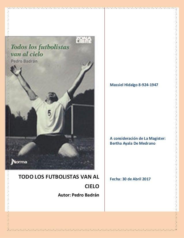 TODO LOS FUTBOLISTAS VAN AL CIELO Autor: Pedro Badrán Massiel Hidalgo 8-924-1947 A consideración de La Magister: Bertha Ay...