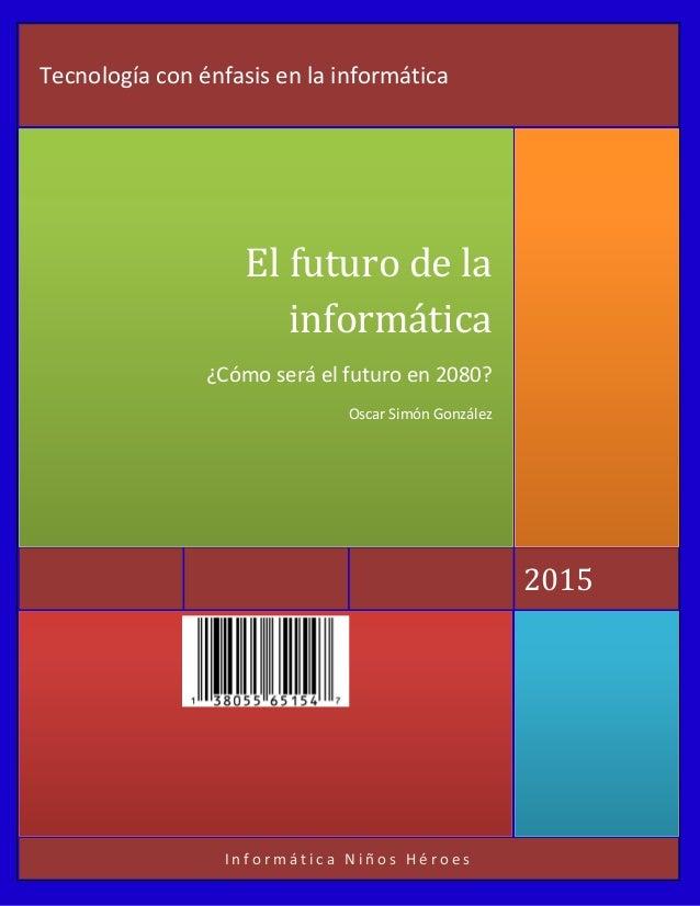 I n f o r m á t i c a N i ñ o s H é r o e s 2015 El futuro de la informática ¿Cómo será el futuro en 2080? Oscar Simón Gon...