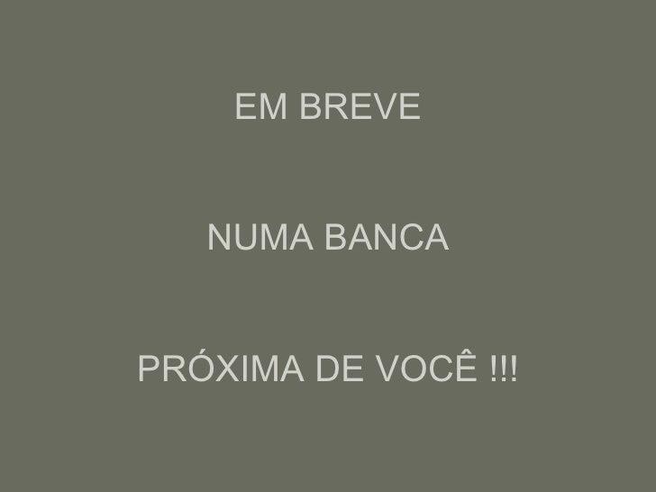 EM BREVE NUMA BANCA PRÓXIMA DE VOCÊ !!!