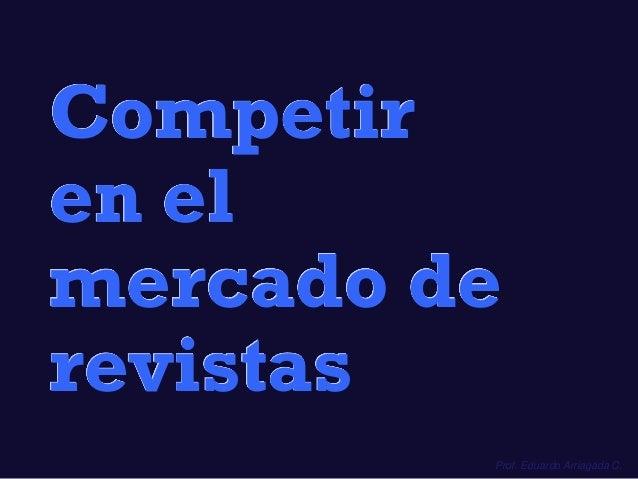 Prof. Eduardo Arriagada C. Competir en el mercado de revistas