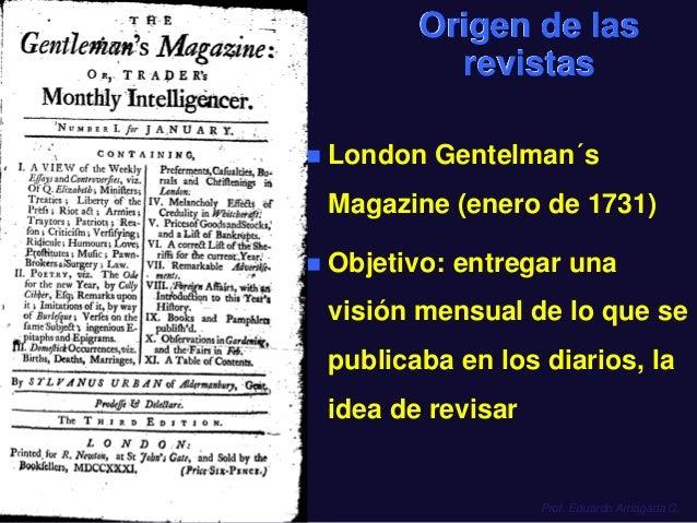 Origen de las revistas   London Gentelman´s  Magazine (enero de 1731)   Objetivo: entregar una visión mensual de lo que ...