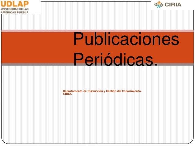 Publicaciones Periódicas. Departamento de Instrucción y Gestión del Conocimiento. CIRIA.