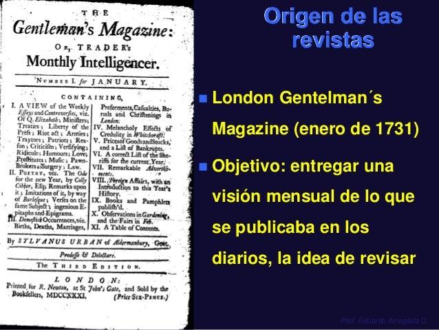 Prof. Eduardo Arriagada C. Origen de las revistas  London Gentelman´s Magazine (enero de 1731)  Objetivo: entregar una v...
