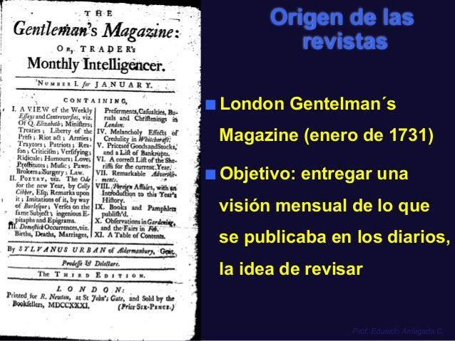 Prof. Eduardo Arriagada C. Origen de las revistas ■ London Gentelman´s Magazine (enero de 1731) ■ Objetivo: entregar una...