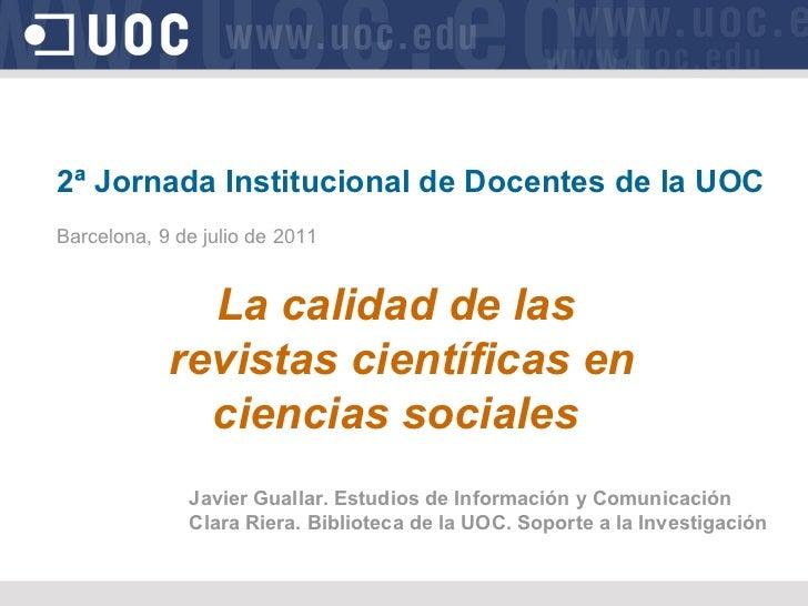 2ª Jornada Institucional de Docentes de la UOC Barcelona, 9 de julio de 2011 La calidad de las revistas científicas en cie...