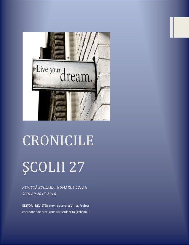 CRONICILE ŞCOLII 27 REVISTĂ ŞCOLARA. NUMARUL 12. AN SCOLAR 2015-2016 EDITORII REVISTEI: elevii claselor a VIII-a. Proiect ...