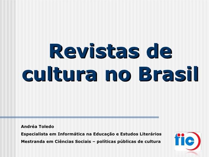 Revistas de cultura no Brasil Andréa Toledo Especialista em Informática na Educação e Estudos Literários Mestranda em Ciên...