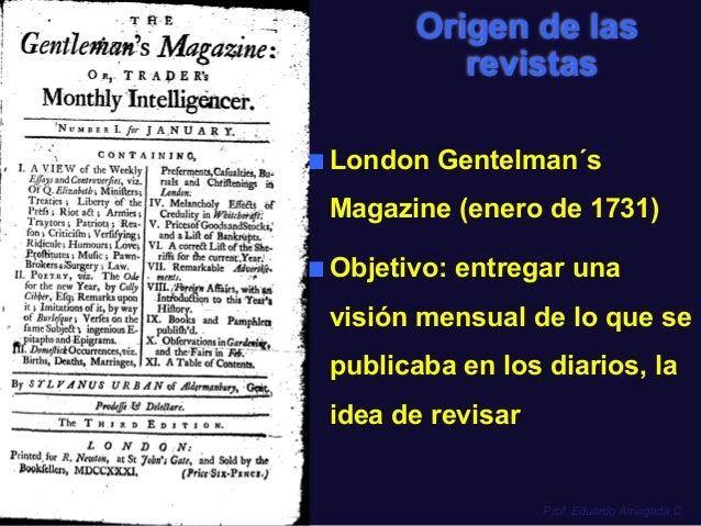 Origen de las  revistas  ■ London Gentelman´s  Magazine (enero de 1731)  ■ Objetivo: entregar una  visión mensual de lo qu...