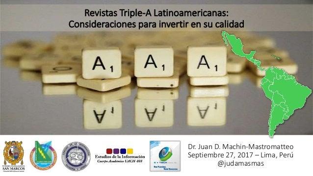 Revistas Triple-A Latinoamericanas: Consideraciones para invertir en su calidad Dr. Juan D. Machin-Mastromatteo Septiembre...