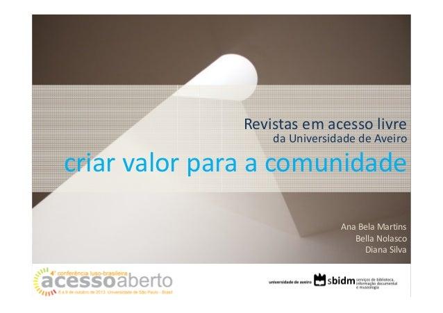Revistas em acesso livre da Universidade de Aveiro  criar valor para a comunidade Ana Bela Martins Bella Nolasco Diana Sil...
