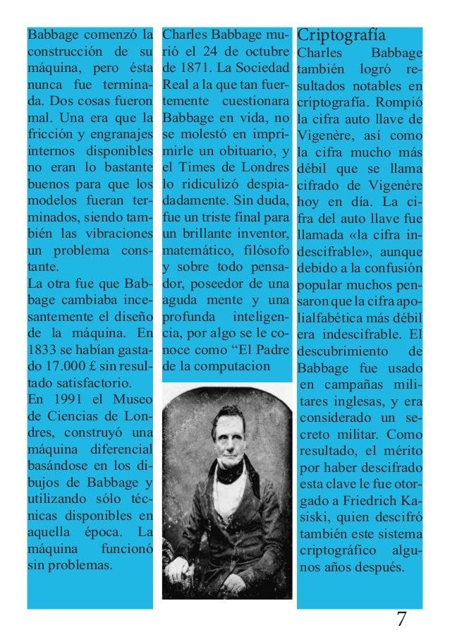 Babbage comenzó la construcción de su máquina, pero ésta nunca fue termina- da. Dos cosas fueron mal. Una era que la fricc...