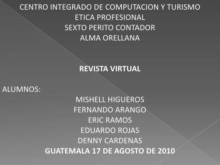 CENTRO INTEGRADO DE COMPUTACION Y TURISMO<br />ETICA PROFESIONAL<br />SEXTO PERITO CONTADOR<br />ALMA ORELLANA<br />REVIST...