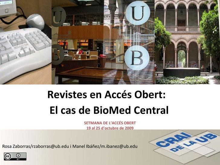 Revistes en Accés Obert:  El cas de BioMed Central SETMANA DE L'ACCÉS OBERT 19 al 25 d'octubre de 2009 Rosa Zaborras/rzabo...
