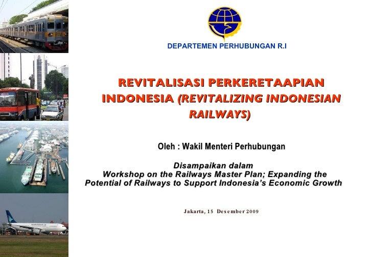 Jakarta, 15  Desember 2009 DEPARTEMEN PERHUBUNGAN R.I REVITALISASI PERKERETAAPIAN INDONESIA  (REVITALIZING INDONESIAN RAIL...