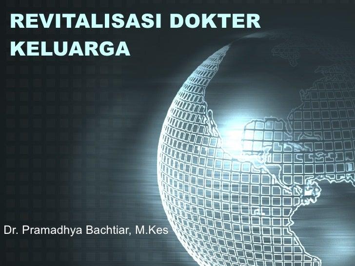 REVITALISASI DOKTER KELUARGA Dr. Pramadhya Bachtiar, M.Kes