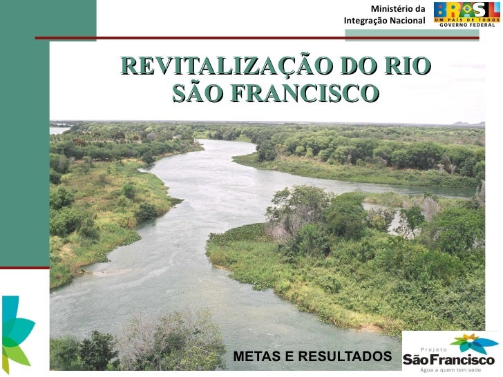 REVITALIZAÇÃO DO RIO SÃO FRANCISCO METAS E RESULTADOS Ministério da Integração Nacional