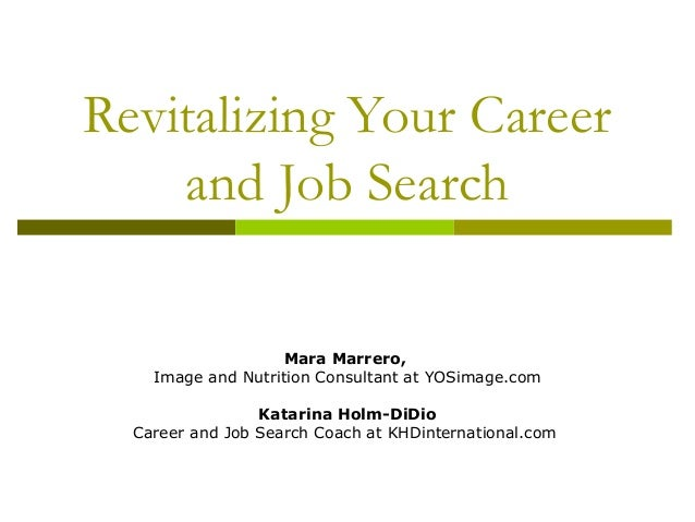 Revitalizing Your Career and Job Search Mara Marrero, Image and Nutrition Consultant at YOSimage.com Katarina Holm-DiDio C...