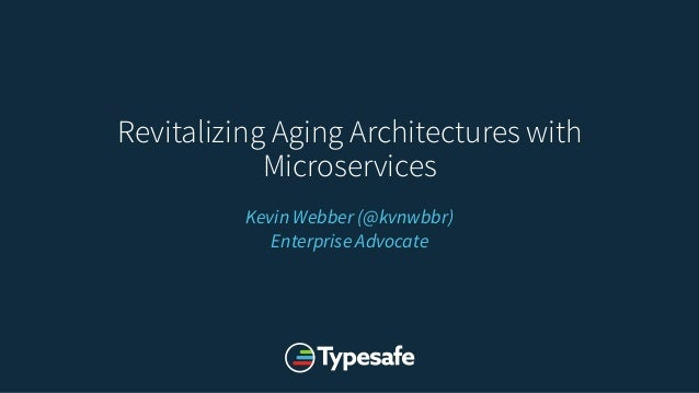 Revitalizing Aging Architectures with Microservices Kevin Webber (@kvnwbbr) Enterprise Advocate