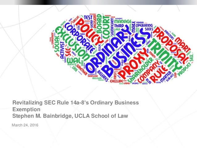 March 24, 2016 Revitalizing SEC Rule 14a-8's Ordinary Business Exemption Stephen M. Bainbridge, UCLA School of Law