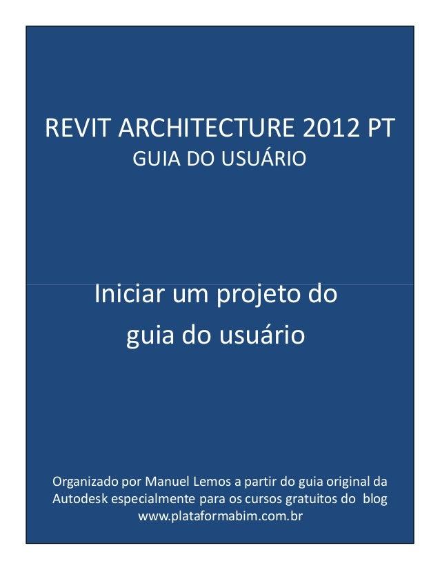 REVIT ARCHITECTURE 2012 PT GUIA DO USUÁRIO  Iniciar um projeto do guia do usuário  Organizado por Manuel Lemos a partir do...