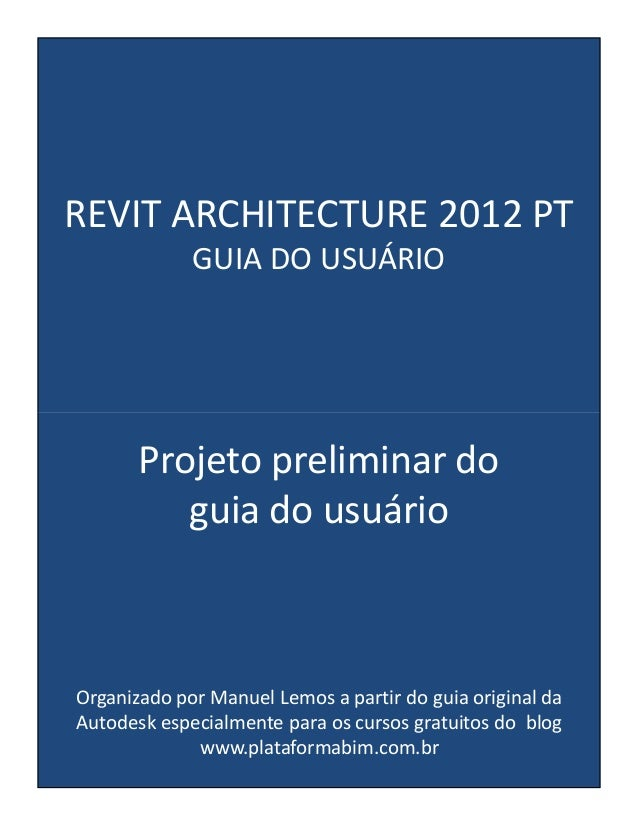 REVIT ARCHITECTURE 2012 PT GUIA DO USUÁRIO Projeto preliminar do guia do usuário Organizado por Manuel Lemos a partir do g...