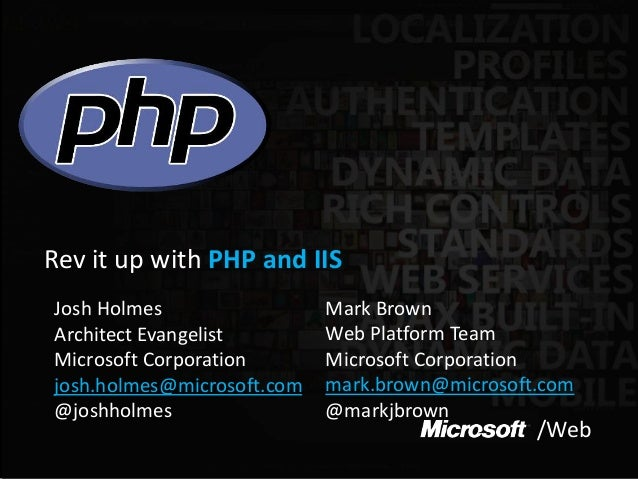 /Web Rev it up with PHP and IIS Josh Holmes Architect Evangelist Microsoft Corporation josh.holmes@microsoft.com @joshholm...