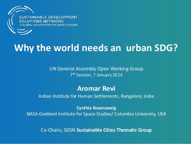 Why the world needs an urban SDG? UN General Assembly Open Working Group 7th Session, 7 January 2014  Aromar Revi Indian I...