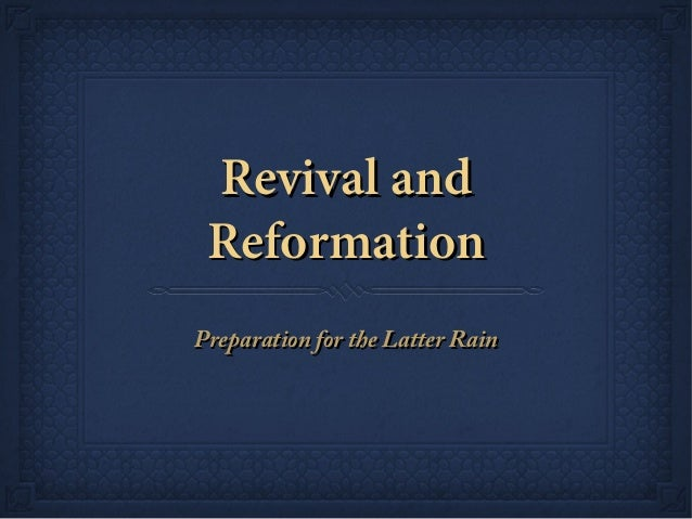 Revival andRevival and ReformationReformation Preparation for the Latter RainPreparation for the Latter Rain
