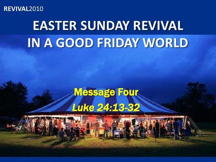 EASTER SUNDAY REVIVALIN A GOOD FRIDAY WORLD<br />Message Four<br />Luke 24:13-32<br />