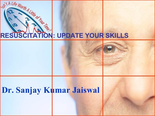 RESUSCITATION: UPDATE YOUR SKILLS  Dr. Sanjay Kumar Jaiswal